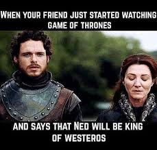 when your friend just started watching game of thrones
