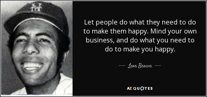 Let people do what they need to do to make them happy. Mind your own business, and do what you need to do to make you happy.