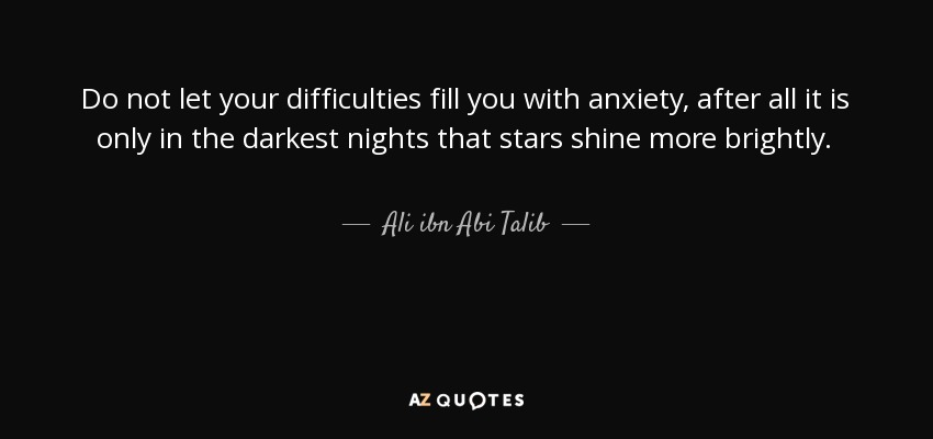 Do not let your difficulties fill you with anxiety, after all, it is only in the darkest nights that stars shine more brightly.