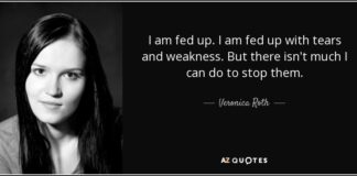 I am fed up. I am fed up with tears and weakness. But there isn't much I can do to stop them.